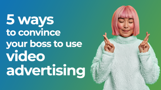 Convince your boss to start video advertising